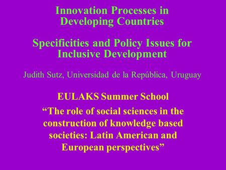 Innovation Processes in Developing Countries Specificities and Policy Issues for Inclusive Development Judith Sutz, Universidad de la República, Uruguay.