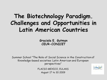 The Biotechnology Paradigm. Challenges and Opportunities in Latin American Countries Graciela E. Gutman CEUR-CONICET Summer School The Role of Social Science.
