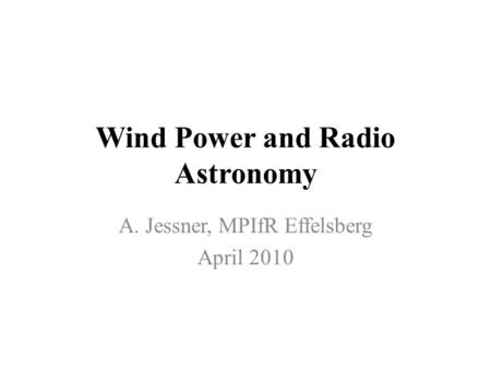 Wind Power and Radio Astronomy A. Jessner, MPIfR Effelsberg April 2010.