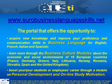 Www.eurobusinesslanguageskills.net The portal that offers the opportunity to: Business Language acquire new knowledge and improve your proficiency and.