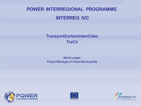 POWER INTERREGIONAL PROGRAMME INTERREG IVC TransportCarbonIntenCities TraCit Merle Laager Project Manager of Viimsi Municipality.