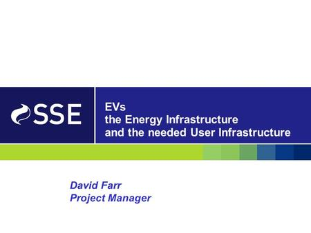 EVs the Energy Infrastructure and the needed User Infrastructure David Farr Project Manager.