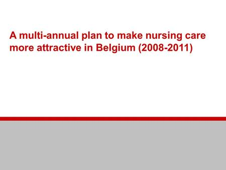 Making nursing care more attractive A multi-annual plan to make nursing care more attractive in Belgium (2008-2011)
