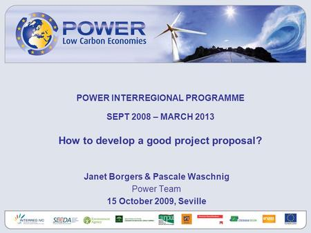 POWER INTERREGIONAL PROGRAMME SEPT 2008 – MARCH 2013 How to develop a good project proposal? Janet Borgers & Pascale Waschnig Power Team 15 October 2009,