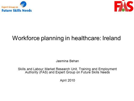 Workforce planning in healthcare: Ireland Jasmina Behan Skills and Labour Market Research Unit, Training and Employment Authority (FÁS) and Expert Group.