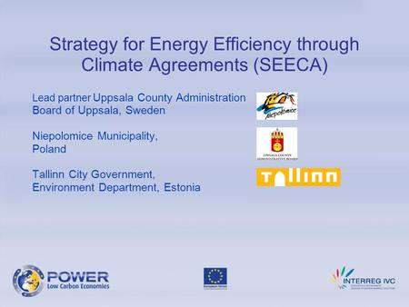 Strategy for Energy Efficiency through Climate Agreements (SEECA) Lead partner Uppsala County Administration Board of Uppsala, Sweden Niepolomice Municipality,