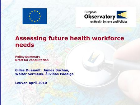 Assessing future health workforce needs Policy Summary Draft for consultation Gilles Dussault, James Buchan, Walter Sermeus, Žilvinas Padaiga Leuven April.