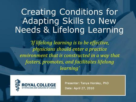Creating Conditions for Adapting Skills to New Needs & Lifelong Learning Presenter: Tanya Horsley, PhD Date: April 27, 2010 If lifelong learning is to.