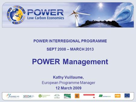POWER INTERREGIONAL PROGRAMME SEPT 2008 – MARCH 2013 POWER Management Kathy Vuillaume, European Programme Manager 12 March 2009.