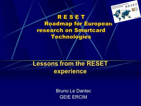 R E S E T Roadmap for European research on Smartcard Technologies Bruno Le Dantec GEIE ERCIM Lessons from the RESET experience.