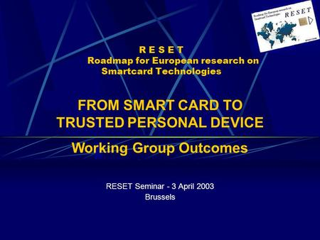 R E S E T Roadmap for European research on Smartcard Technologies RESET Seminar - 3 April 2003 Brussels FROM SMART CARD TO TRUSTED PERSONAL DEVICE Working.
