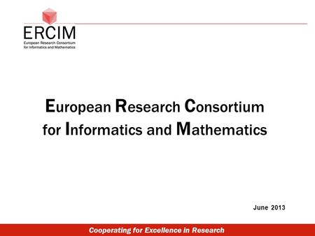 Cooperating for Excellence in Research E uropean R esearch C onsortium for I nformatics and M athematics June 2013.