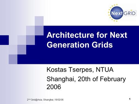 1 2 nd Shanghai, 19/02/06 Architecture for Next Generation Grids Kostas Tserpes, NTUA Shanghai, 20th of February 2006.