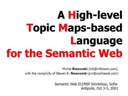 A High-level Topic Maps-based Language for the Semantic Web Semantic Web EU/NSF Workshop, Sofia- Antipolis, Oct 3-5, 2001 Michel Biezunski