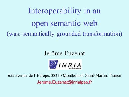 1 Jérôme Euzenat 655 avenue de lEurope, 38330 Montbonnot Saint-Martin, France Interoperability in an open semantic web (was: