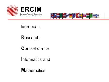 ERCIM European Research Consortium for Informatics and Mathematics E uropean R esearch C onsortium for I nformatics and M athematics.