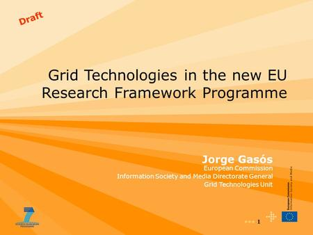 1 Draft Grid Technologies in the new EU Research Framework Programme Jorge Gasós European Commission Information Society and Media Directorate General.