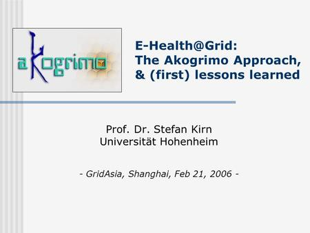 The Akogrimo Approach, & (first) lessons learned Prof. Dr. Stefan Kirn Universität Hohenheim - GridAsia, Shanghai, Feb 21, 2006 -