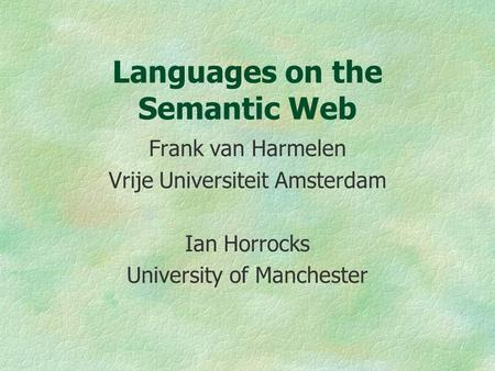 Languages on the Semantic Web Frank van Harmelen Vrije Universiteit Amsterdam Ian Horrocks University of Manchester.
