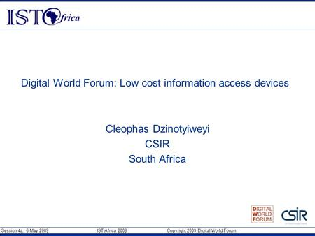 Session 4a, 6 May 2009 IST-Africa 2009 Copyright 2009 Digital World Forum Digital World Forum: Low cost information access devices Cleophas Dzinotyiweyi.