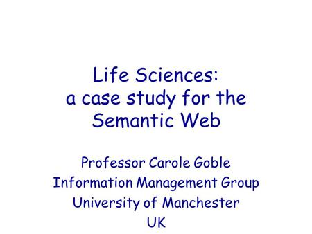 Life Sciences: a case study for the Semantic Web Professor Carole Goble Information Management Group University of Manchester UK.