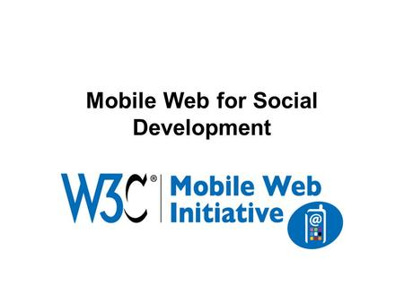 Mobile Web for Social Development. Mobile phones: the most promising platform to develop and deploy eServices (education, health, banking, etc.) > 2.7+billion.