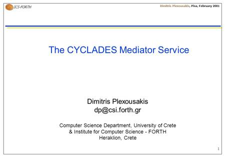 1 ICS-FORTH Dimitris Plexousakis, Pisa, February 2001 The CYCLADES Mediator Service Dimitris Plexousakis Computer Science Department, University.