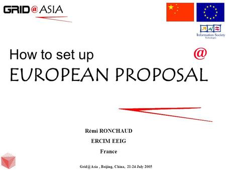 Beijing, China, 21-24 July 2005 How to set EUROPEAN PROPOSAL Rémi RONCHAUD ERCIM EEIG France Beijing, China, 21-24 July 2005.