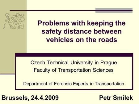 Problems with keeping the safety distance between vehicles on the roads Czech Technical University in Prague Faculty of Transportation Sciences Department.