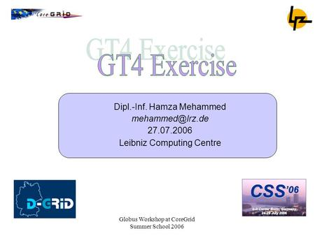 Globus Workshop at CoreGrid Summer School 2006 Dipl.-Inf. Hamza Mehammed 27.07.2006 Leibniz Computing Centre.
