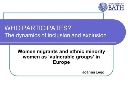 WHO PARTICIPATES? The dynamics of inclusion and exclusion Women migrants and ethnic minority women as vulnerable groups in Europe Joanna Legg.