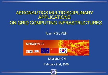AERONAUTICS MULTIDISCIPLINARY APPLICATIONS Shanghai (CN) February 21st, 2006 ON GRID COMPUTING INFRASTRUCTURES Toan NGUYEN www-opale.inrialpes.fr.