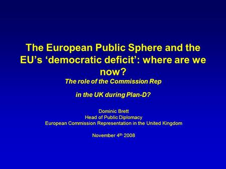 The European Public Sphere and the EUs democratic deficit: where are we now? The role of the Commission Rep in the UK during Plan-D? Dominic Brett Head.