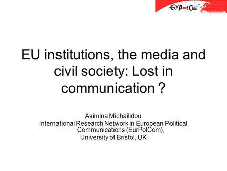 EU institutions, the media and civil society: Lost in communication ? Asimina Michailidou International Research Network in European Political Communications.