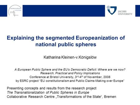 Explaining the segmented Europeanization of national public spheres Katharina Kleinen-v.Königslöw Presenting concepts and results from the research project.