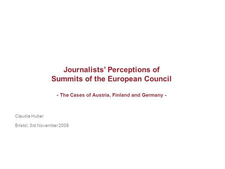 Journalists Perceptions of Summits of the European Council - The Cases of Austria, Finland and Germany - Claudia Huber Bristol, 3rd November 2008.