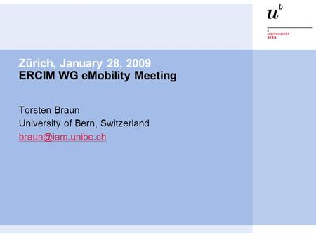 Zürich, January 28, 2009 ERCIM WG eMobility Meeting Torsten Braun University of Bern, Switzerland