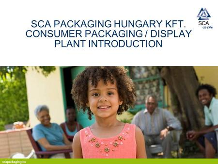 Scapackaging.hu SCA PACKAGING HUNGARY KFT. CONSUMER PACKAGING / DISPLAY PLANT INTRODUCTION.