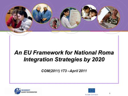 European Commission 1 An EU Framework for National Roma Integration Strategies by 2020 An EU Framework for National Roma Integration Strategies by 2020.