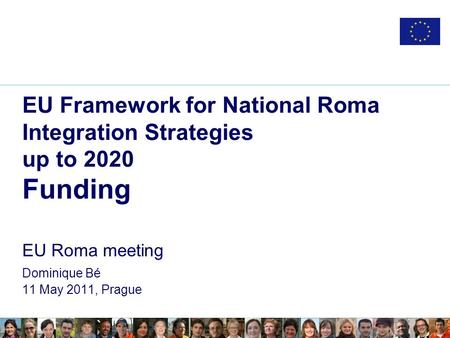 EU Framework for National Roma Integration Strategies up to 2020 Funding EU Roma meeting Dominique Bé 11 May 2011, Prague.