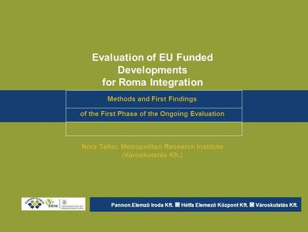 Evaluation of EU Funded Developments for Roma Integration Methods and First Findings of the First Phase of the Ongoing Evaluation Nóra Teller, Metropolitan.