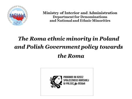 Ministry of Interior and Administration Department for Denominations and National and Ethnic Minorities The Roma ethnic minority in Poland and Polish Government.