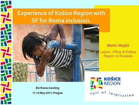 Martin Mojžiš Liaison Office of Košice Region in Brussels Experience of Košice Region with SF for Roma inclusion. EU Roma meeting 11-12 May 2011, Prague.