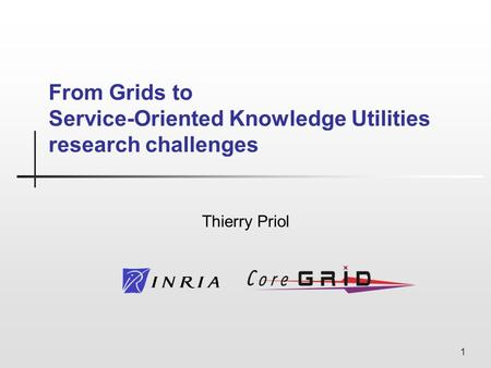 1 From Grids to Service-Oriented Knowledge Utilities research challenges Thierry Priol.