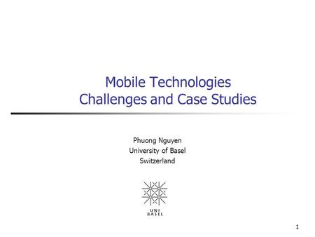 1 Mobile Technologies Challenges and Case Studies Phuong Nguyen University of Basel Switzerland.