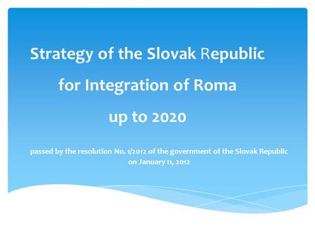 Strategy of the Slovak Republic for Integration of Roma up to 2020 passed by the resolution No. 1/2012 of the government of the Slovak Republic on January.