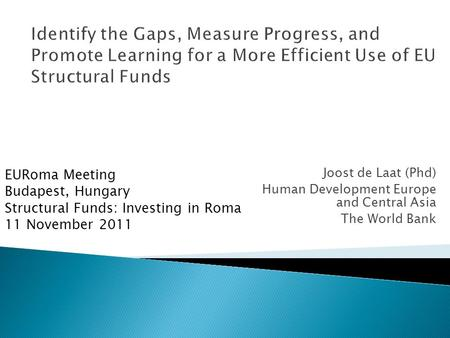 Joost de Laat (Phd) Human Development Europe and Central Asia The World Bank EURoma Meeting Budapest, Hungary Structural Funds: Investing in Roma 11 November.