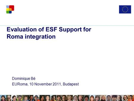 Evaluation of ESF Support for Roma integration Dominique Bé EURoma, 10 November 2011, Budapest.