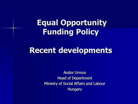 Equal Opportunity Funding Policy Recent developments Equal Opportunity Funding Policy Recent developments Andor Urmos Head of Department Ministry of Social.