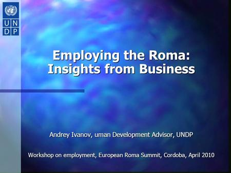 Employing the Roma: Insights from Business Andrey Ivanov, uman Development Advisor, UNDP Workshop on employment, European Roma Summit, Cordoba, April 2010.